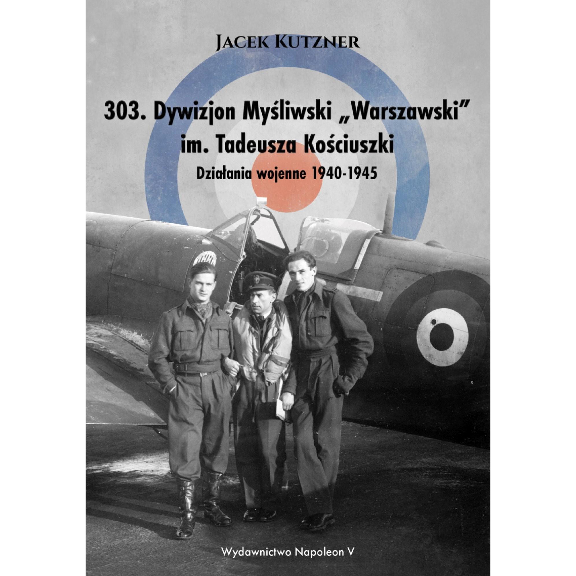 """303. Dywizjon Myśliwski """"Warszawski"""" im. Tadeusza Kościuszki. Działania wojenne 1940-1945"""