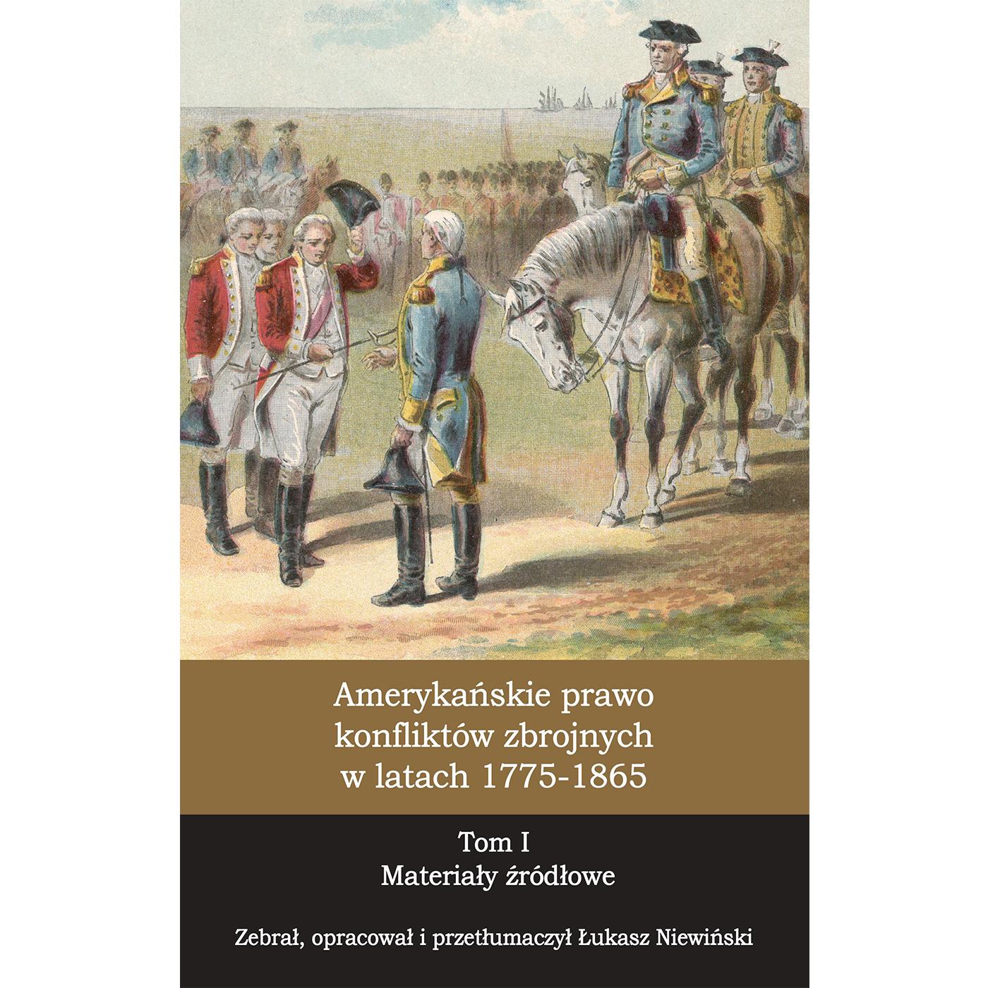 Amerykańskie prawo konfliktów zbrojnych w latach 1775-1865, T. 1 Materiały źródłowe