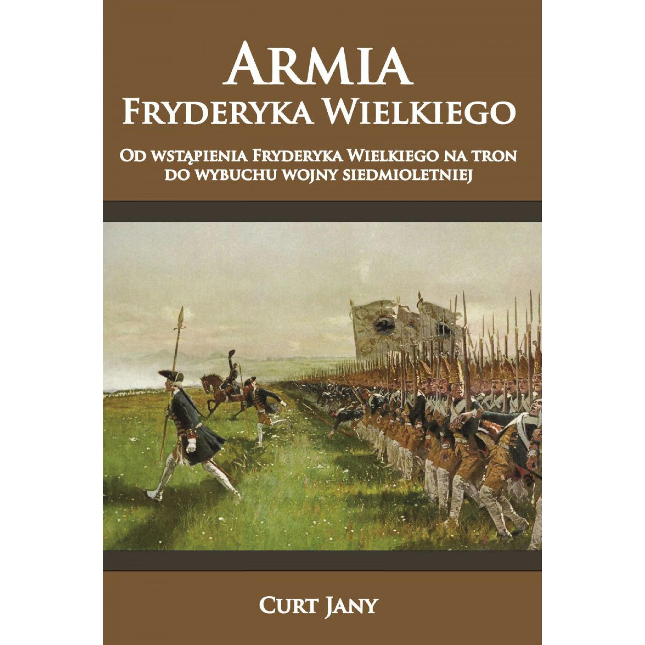 Armia Fryderyka Wielkiego. Od wstąpienia Fryderyka Wielkiego na tron do wybuchu wojny siedmioletniej. Tom I