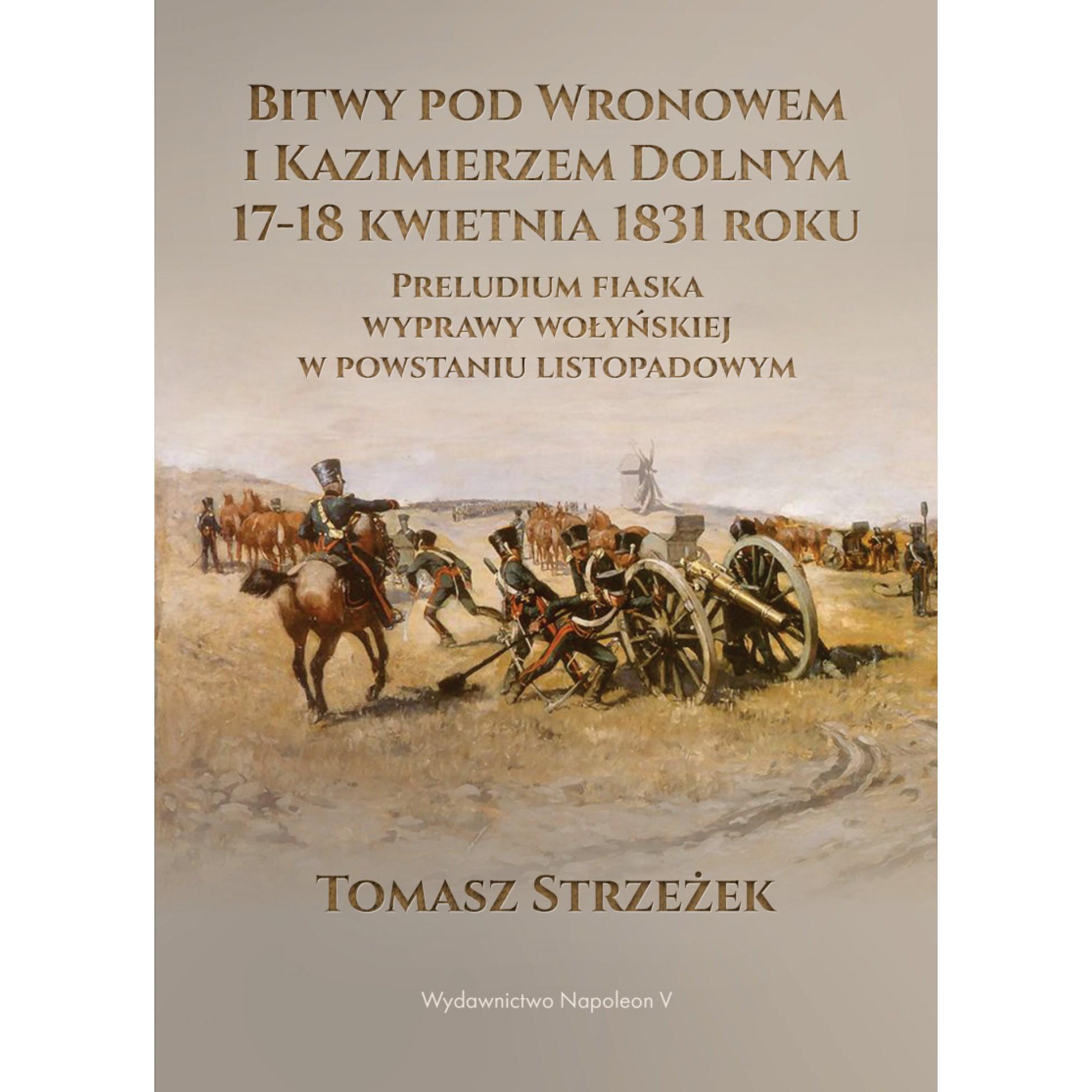 Bitwy pod Wronowem i Kazimierzem Dolnym 17-18 kwietnia 1831 roku. Preludium fiaska wyprawy wołyńskiej w powstaniu listopadowym