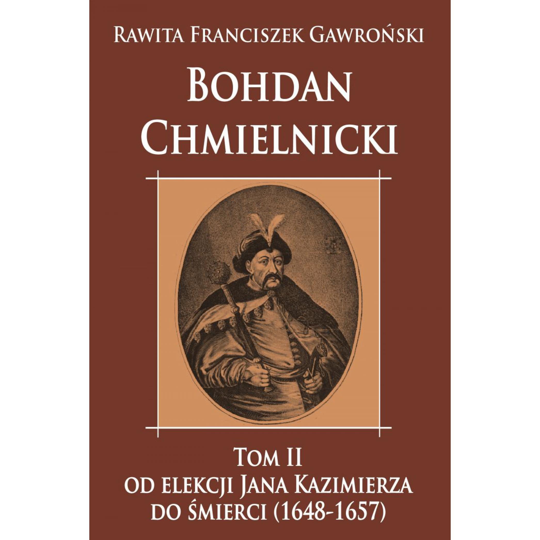 Bohdan Chmielnicki od elekcji Jana Kazimierza do śmierci (1648-1657) tom II