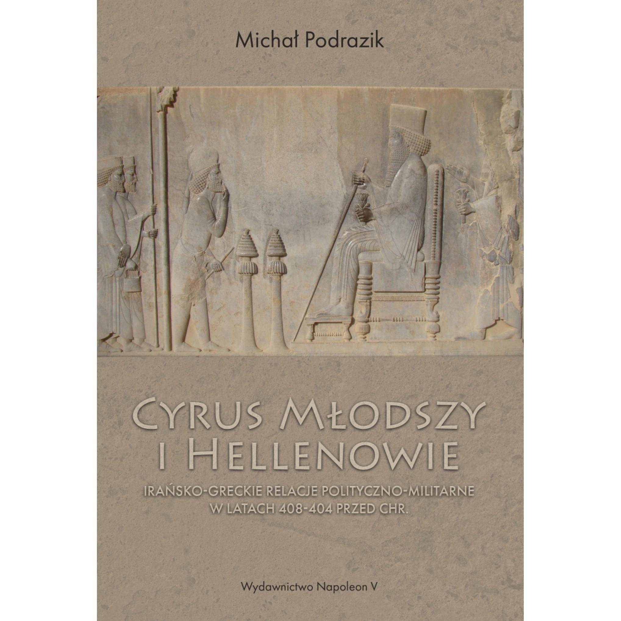Cyrus Młodszy i Hellenowie. Irańsko-greckie relacje polityczno-militarne w latach 408-404 przed Chr.