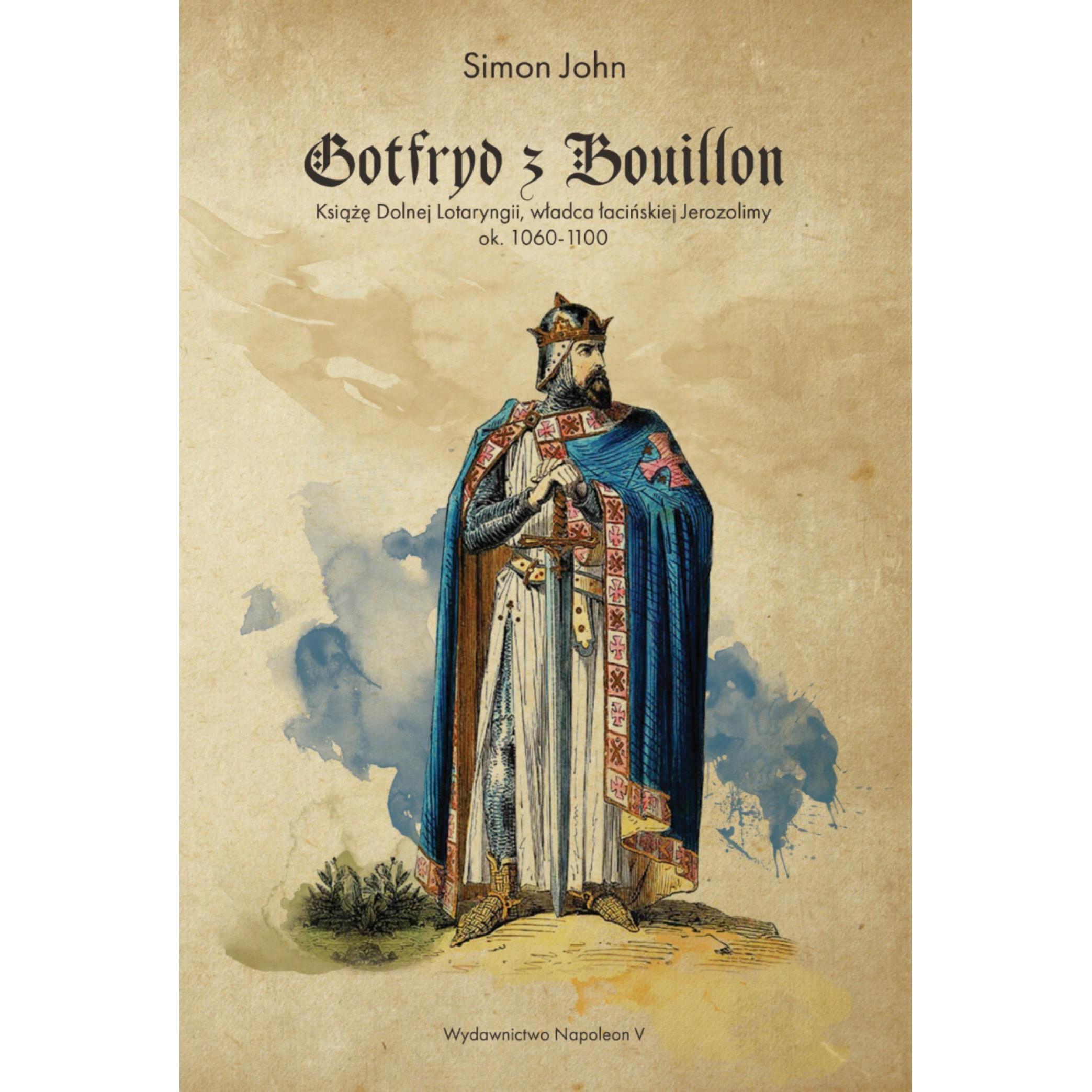 Gotfryd z Bouillon. Książę Dolnej Lotaryngii, władca łacińskiej Jerozolimy, ok. 1060-1100