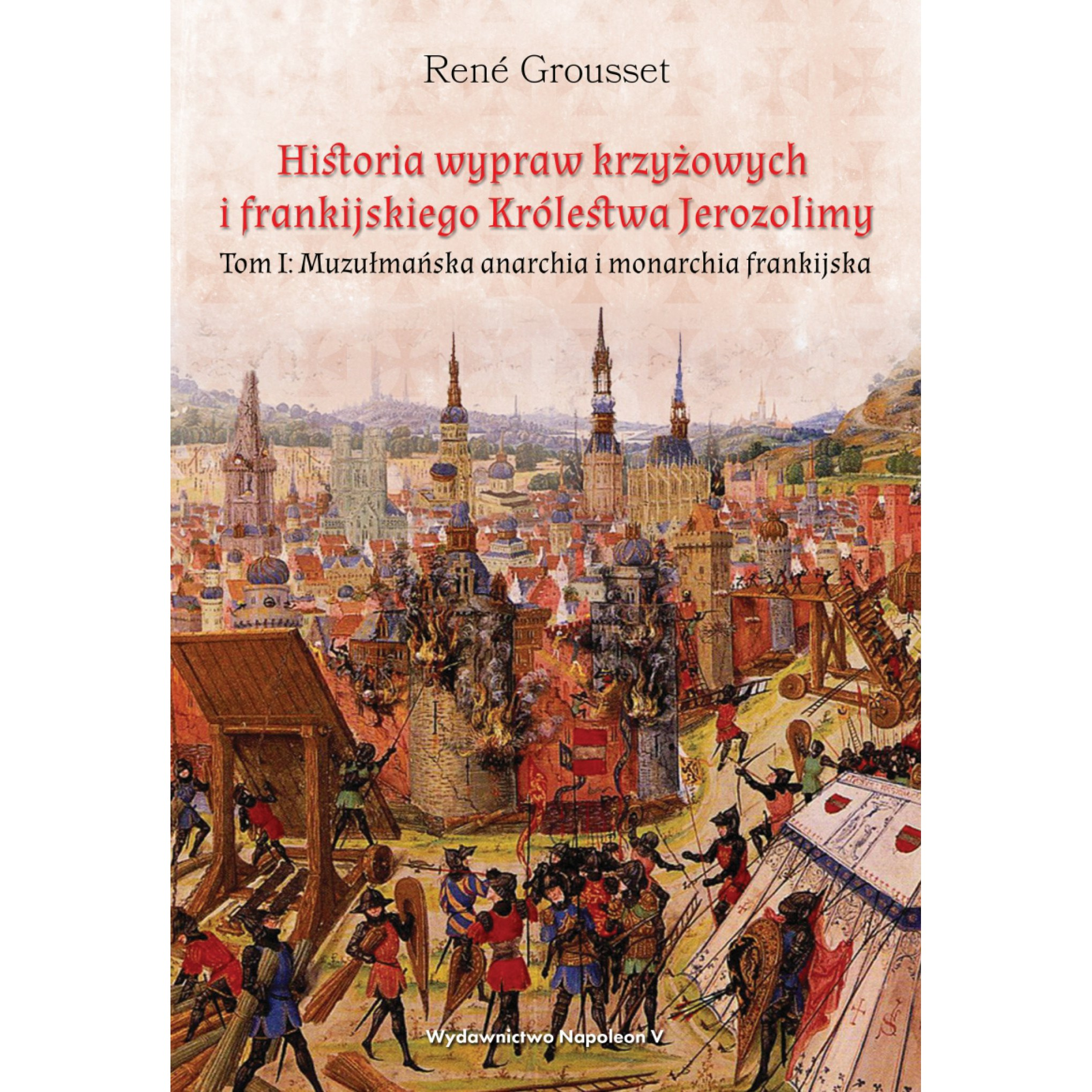 Historia wypraw krzyżowych i frankijskiego Królestwa Jerozolimy. Tom I. Muzułmańska anarchia i monarchia frankijska
