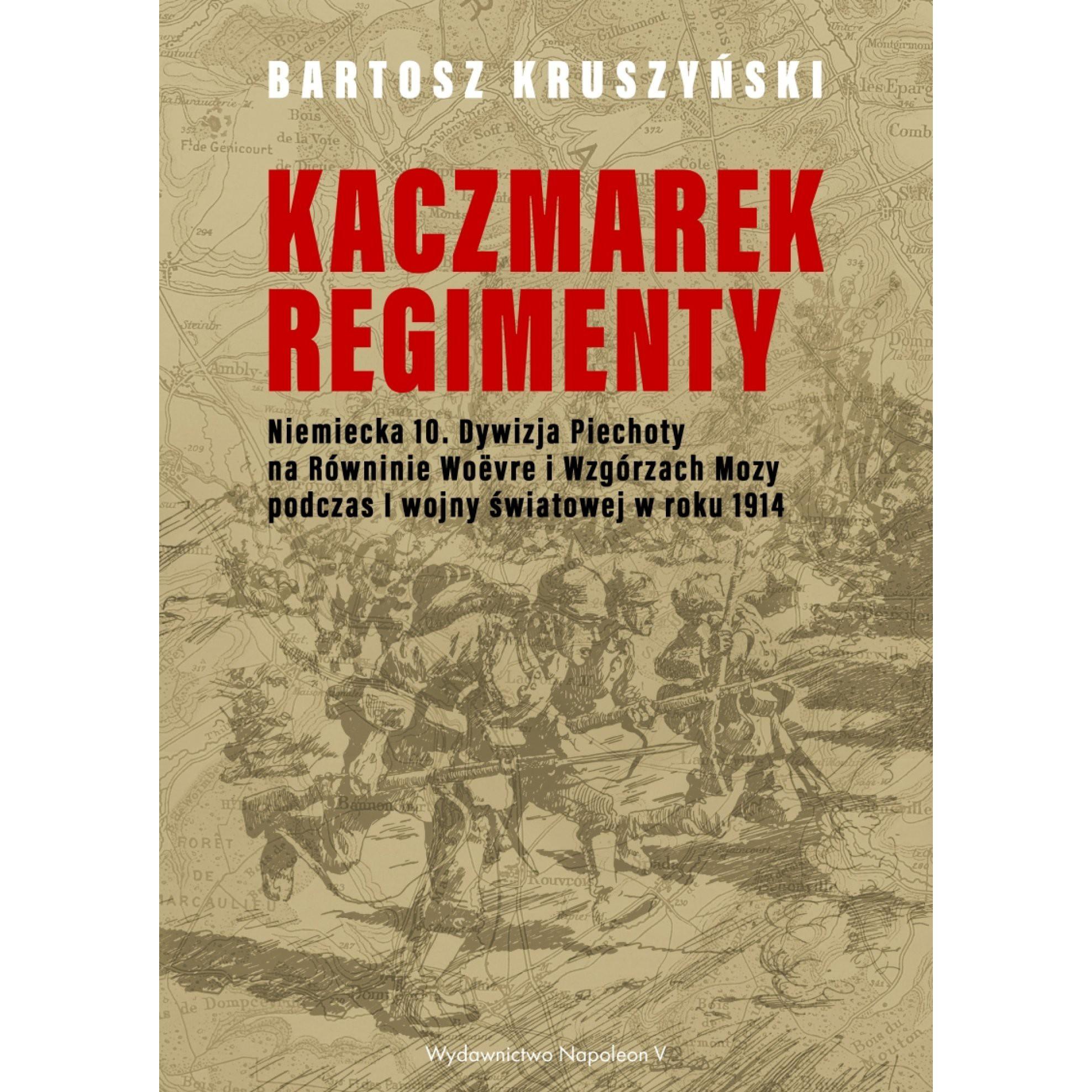 Kaczmarek-Regimenty. Niemiecka 10. Dywizja Piechoty na Równinie Woëvre i Wzgórzach Mozy podczas I wojny światowej w roku 1914