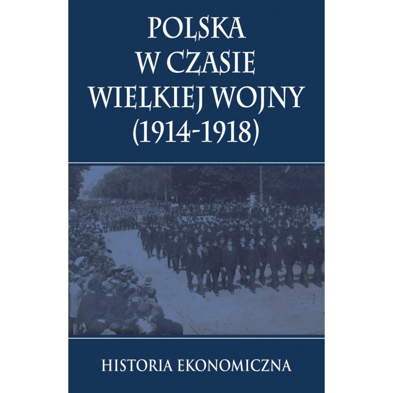 Polska w czasie Wielkiej Wojny Historia Ekonomiczna