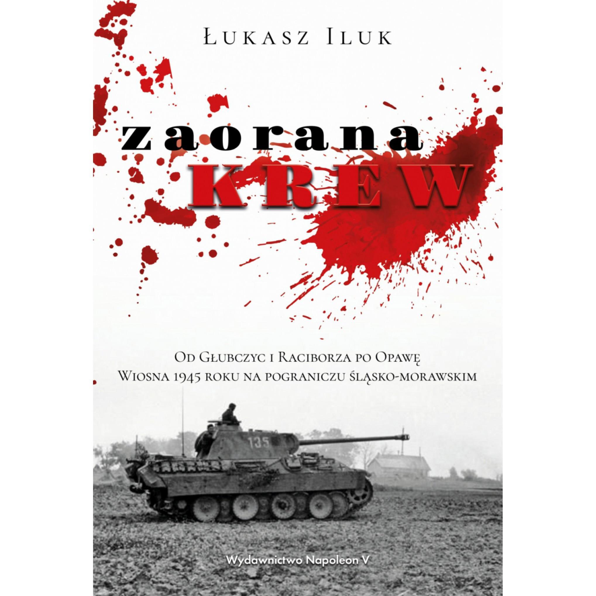 Zaorana krew. Od Głubczyc i Raciborza po Opawę. Wiosna 1945 roku na pograniczu śląsko-morawskim