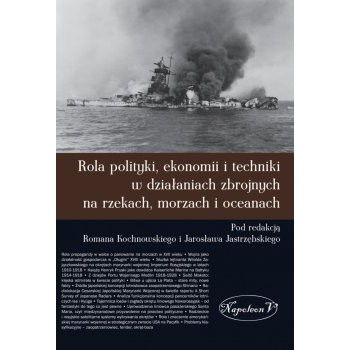 Rola polityki, ekonomii i techniki w działaniach zbrojnych na rzekach, morzach i oceanach - Outlet