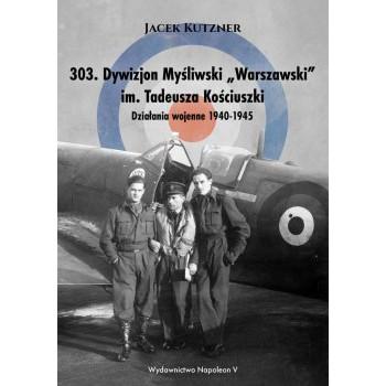 """303. Dywizjon Myśliwski """"Warszawski"""" im. Tadeusza Kościuszki. Działania wojenne 1940-1945 - Outlet"""
