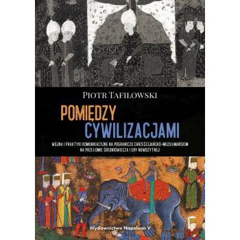 Pomiędzy cywilizacjami. Wojna i praktyki komunikacyjne na pograniczu chrześcijańsko-muzułmańskim na przełomie średniowiecza i ery nowożytnej - Outlet
