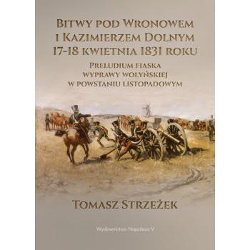 Bitwy pod Wronowem i Kazimierzem Dolnym 17-18 kwietnia 1831 roku. Preludium fiaska wyprawy wołyńskiej w powstaniu listopadowym - Outlet