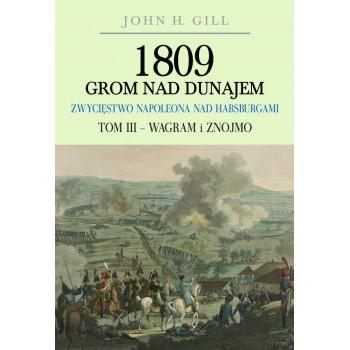 1809 Grom nad Dunajem. Zwycięstwa Napoleona nad Habsurgami. Tom III Wagram i Znojmo