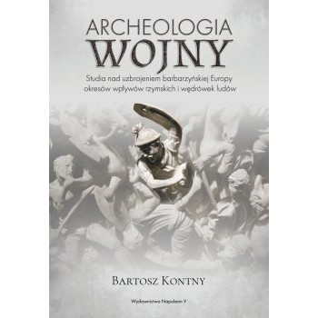 Archeologia wojny. Studia nad uzbrojeniem barbarzyńskiej Europy okresu wpływów rzymskich i wędrówek ludów