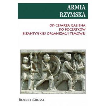Armia Rzymska od cesarza Galiena do początków bizantyjskiej organizacji temowej