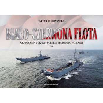 Biało-czerwona flota. Współczesne okręty Polskiej Marynarki Wojennej. Tom I