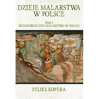 Dzieje malarstwa w Polsce. Tom I Średniowieczne malarstwo w Polsce
