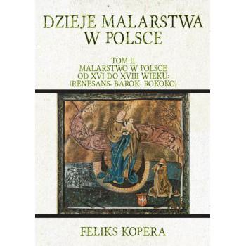 Dzieje malarstwa w Polsce. Tom II Malarstwo w Polsce od XVI do XVIII wieku: (renesans, barok, rokoko)
