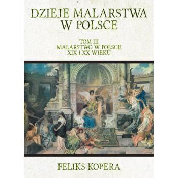 Dzieje malarstwa w Polsce. Tom III Malarstwo w Polsce XIX i XX wieku