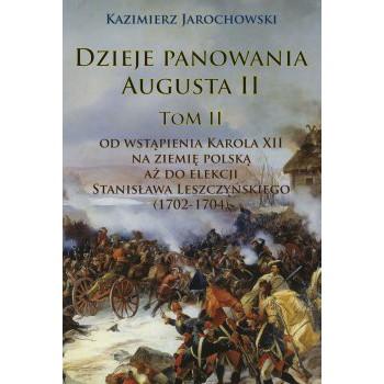 Dzieje panowania Augusta II Tom II. Od wstąpienia Karola XII na ziemię polską aż do elekcji Stanisława Leszczyńskiego (1702-1704)