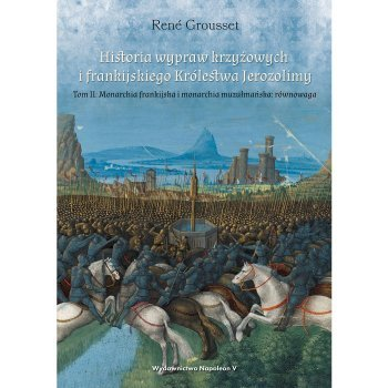 Historia wypraw krzyżowych i frankijskiego Królestwa Jerozolimy. Tom II Monarchia frankijska i monarchia muzułmańska równowaga