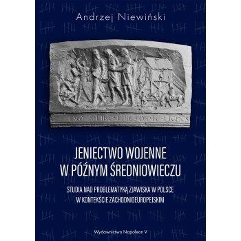 Jeniectwo wojenne w późnym średniowieczu. Studia nad problematyką zjawiska w Polsce w kontekście zachodnioeuropejskim