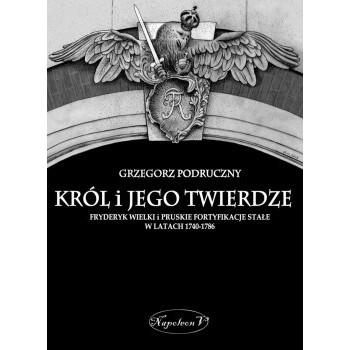 Król i jego twierdze  Fryderyk Wielki i pruskie fortyfikacje stałe w latach 1740-1786