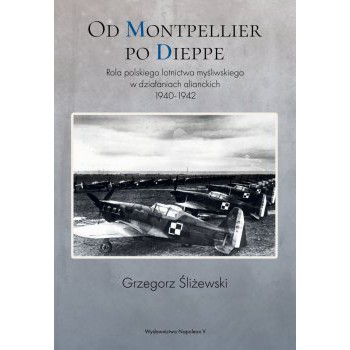 Od Montpellier po Dieppe. Rola polskiego lotnictwa myśliwskiego w działaniach alianckich 1940-1942