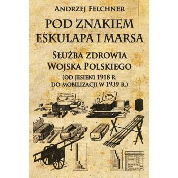 Pod znakiem Eskulapa i Marsa. Służba zdrowia Wojska Polskiego (od jesieni 1918 r. do mobilizacji w 1939 r.)