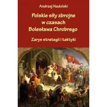 Polskie siły zbrojne w czasach Bolesława Chrobrego. Zarys strategii i taktyki