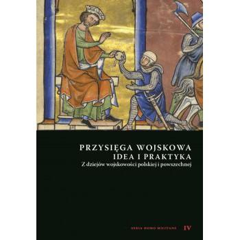 Przysięga wojskowa idea i praktyka. Z dziejów wojskowości polskiej i powszechnej