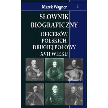 Słownik biograficzny oficerów polskich drugiej połowy XVII w. t. I