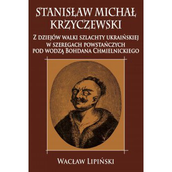 Stanisław Michał Krzyczewski. Z dziejów walki szlachty ukraińskiej w szeregach powstańczych pod wodzą Bohdana Chmielnickiego