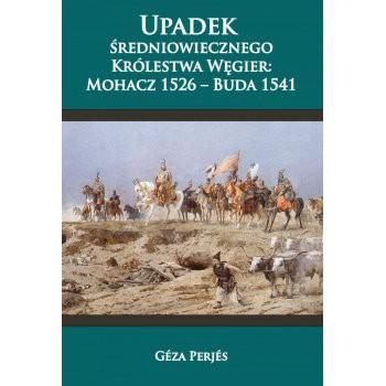 Upadek średniowiecznego Królestwa Węgier. Mohacz 1526-Buda 1541
