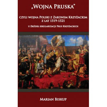 Wojna Pruska, czyli wojna Polski z zakonem krzyżackim z lat 1519-1521 u źródeł sekularyzacji Prus Krzyżackich