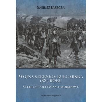 Wojna serbsko-bułgarska 1885 roku. Studium polityczno-wojskowe
