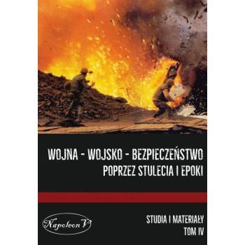 Wojna – Wojsko – Bezpieczeństwo poprzez stulecia i epoki. Studia i materiały tom IV