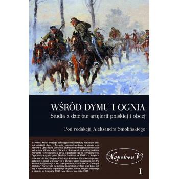 Wśród dymu i ognia  Studia i materiały do dziejów artylerii polskiej i obcej TOM I