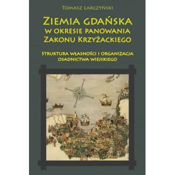 Ziemia gdańska w okresie panowania Zakonu Krzyżackiego. Struktura własności i organizacja osadnictwa wiejskiego